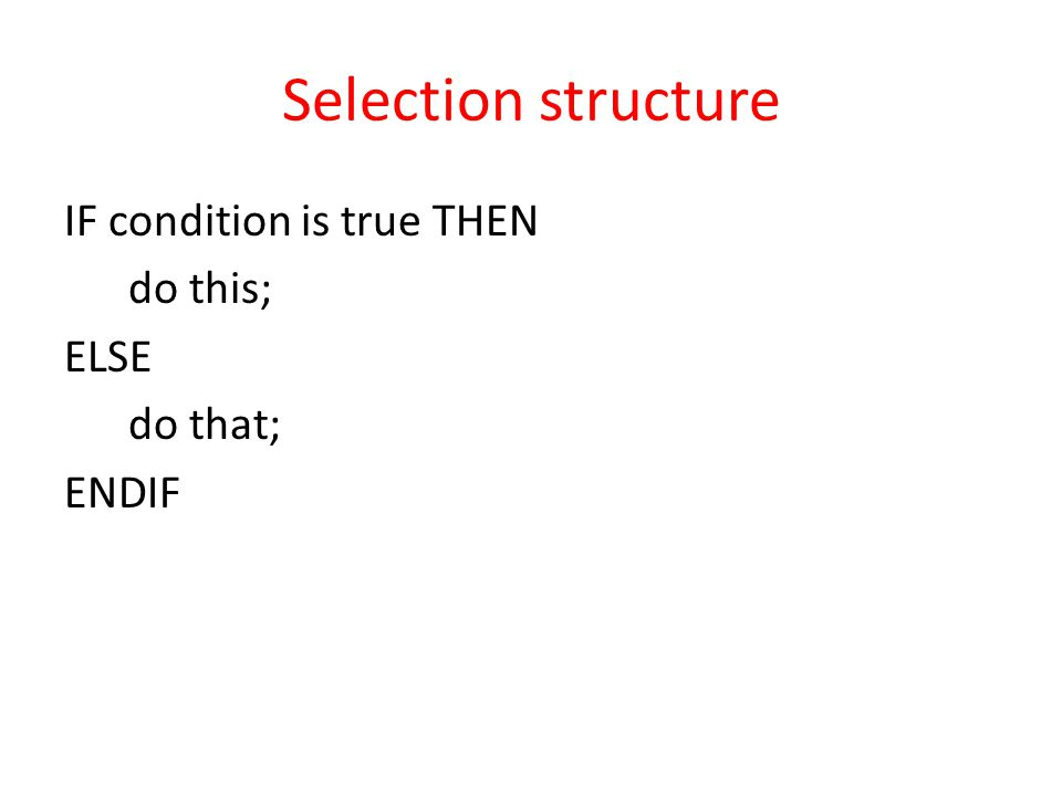 Selection structure IF condition is true THEN do this; ELSE do that; ENDIF