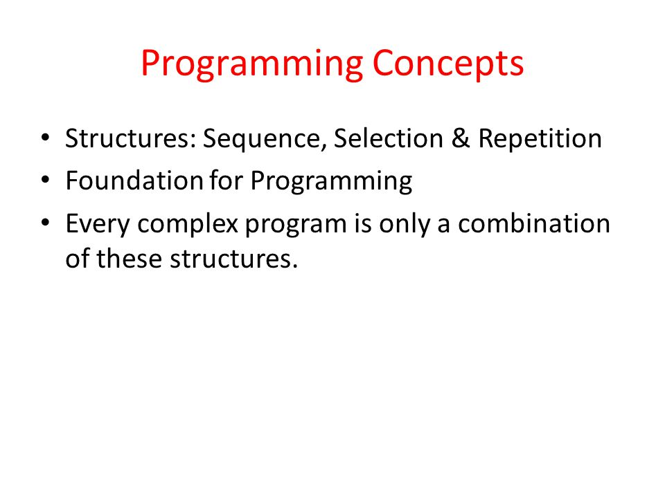 Programming Concepts Structures: Sequence, Selection & Repetition Foundation for Programming Every complex program is only a combination of these structures.
