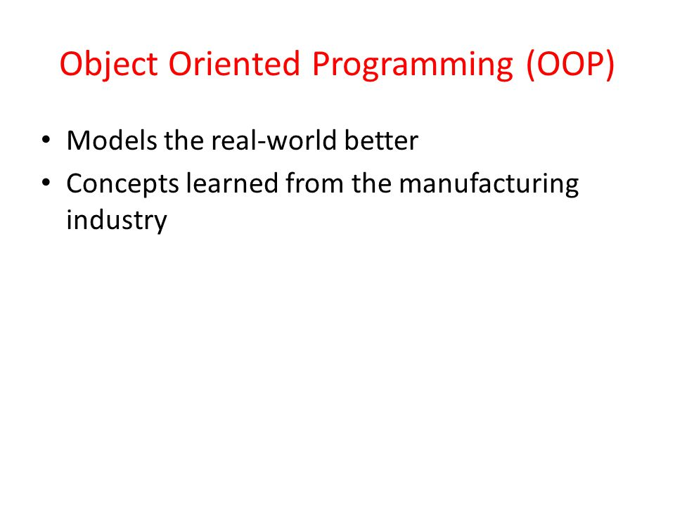 Object Oriented Programming (OOP) Models the real-world better Concepts learned from the manufacturing industry