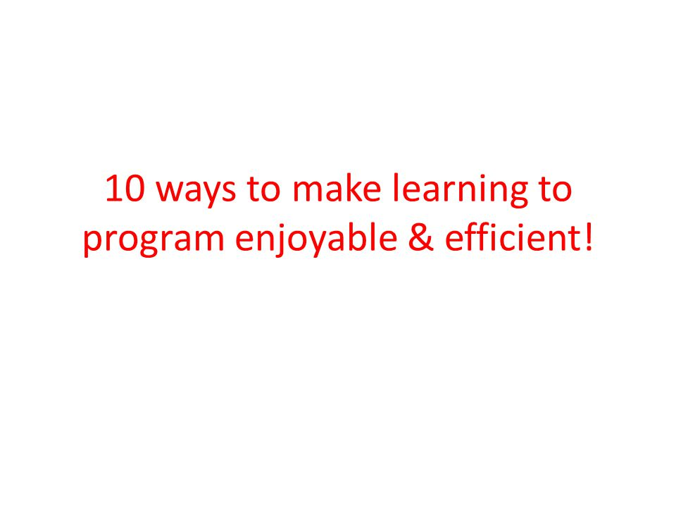 10 ways to make learning to program enjoyable & efficient!