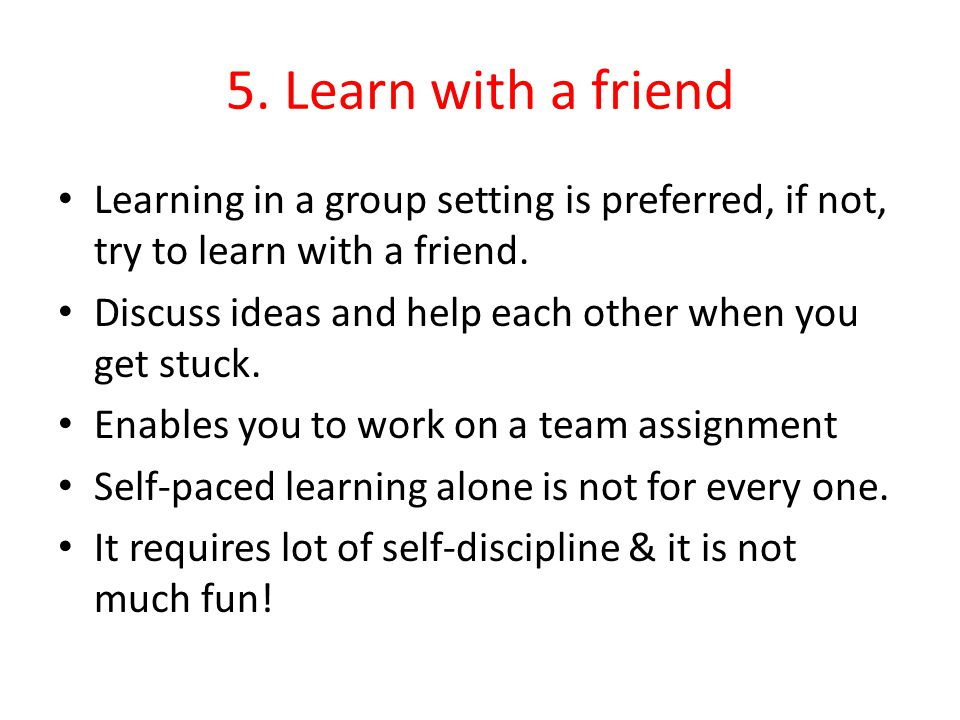 5. Learn with a friend Learning in a group setting is preferred, if not, try to learn with a friend. Discuss ideas and help each other when you get st