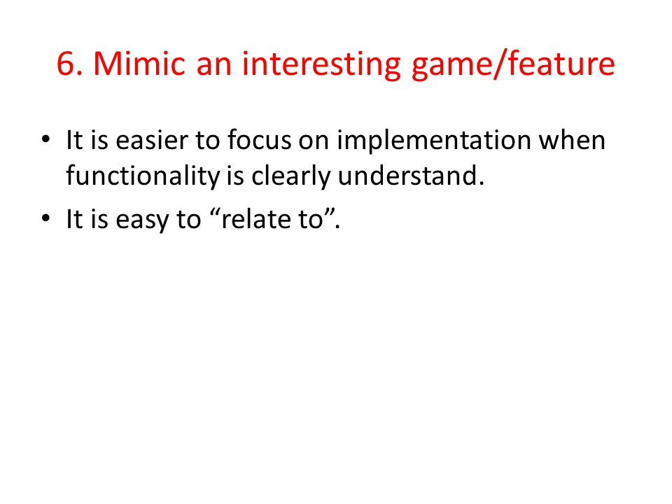 6. Mimic an interesting game/feature It is easier to focus on implementation when functionality is clearly understand. It is easy to relate to.