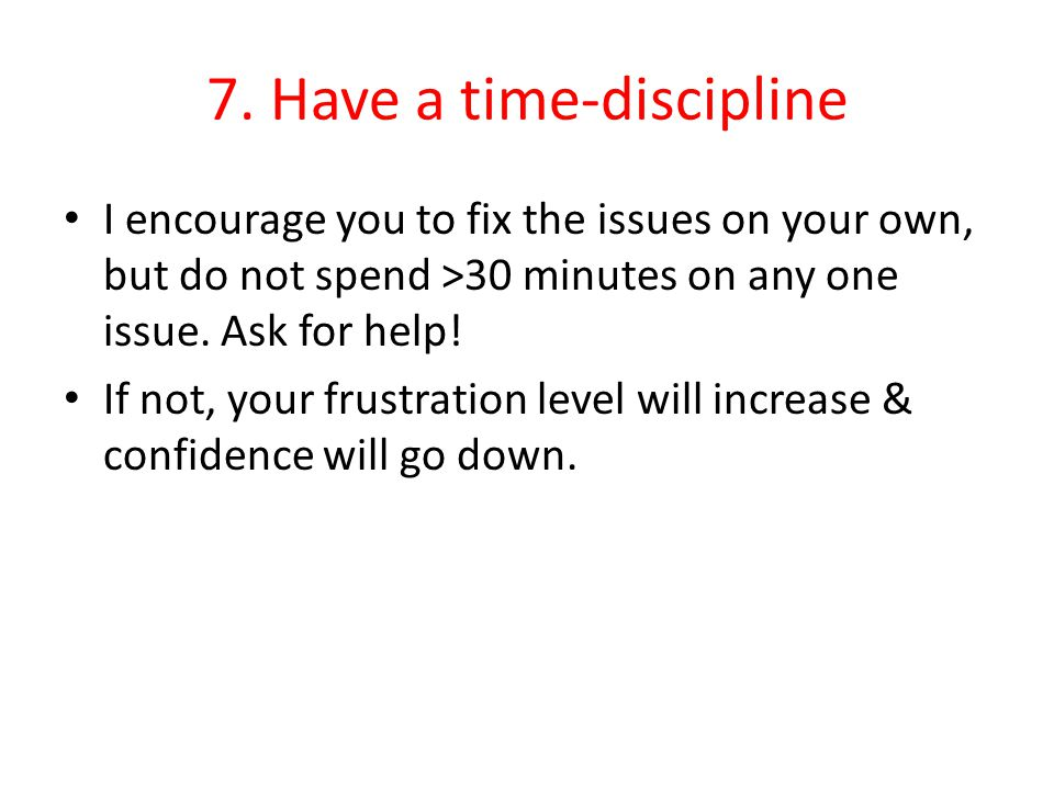 7. Have a time-discipline I encourage you to fix the issues on your own, but do not spend >30 minutes on any one issue. Ask for help! If not, your fru