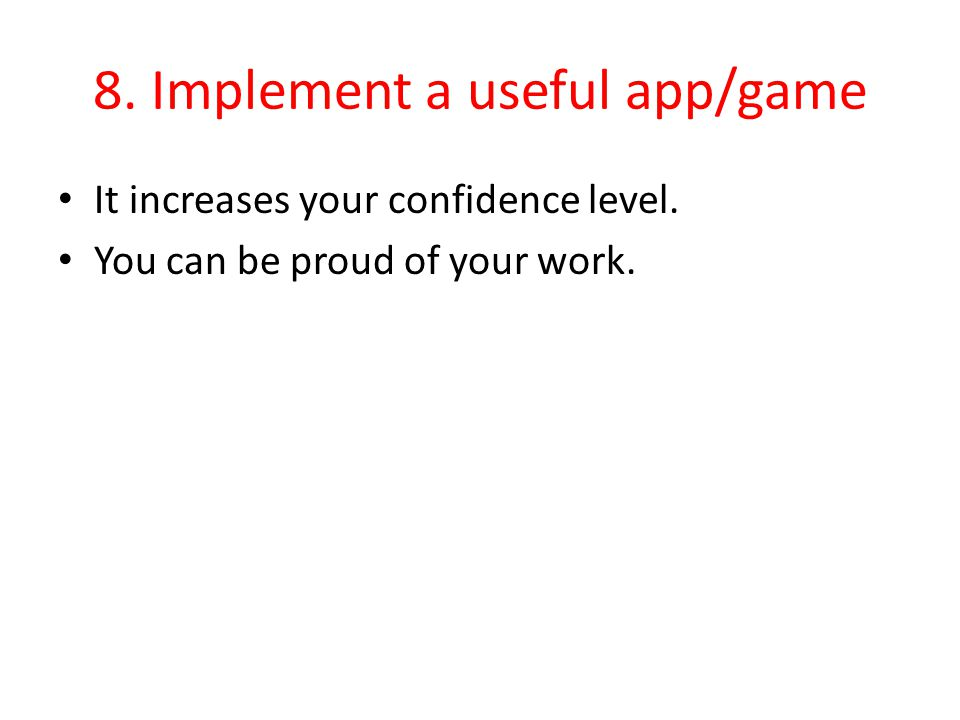 8. Implement a useful app/game It increases your confidence level. You can be proud of your work.