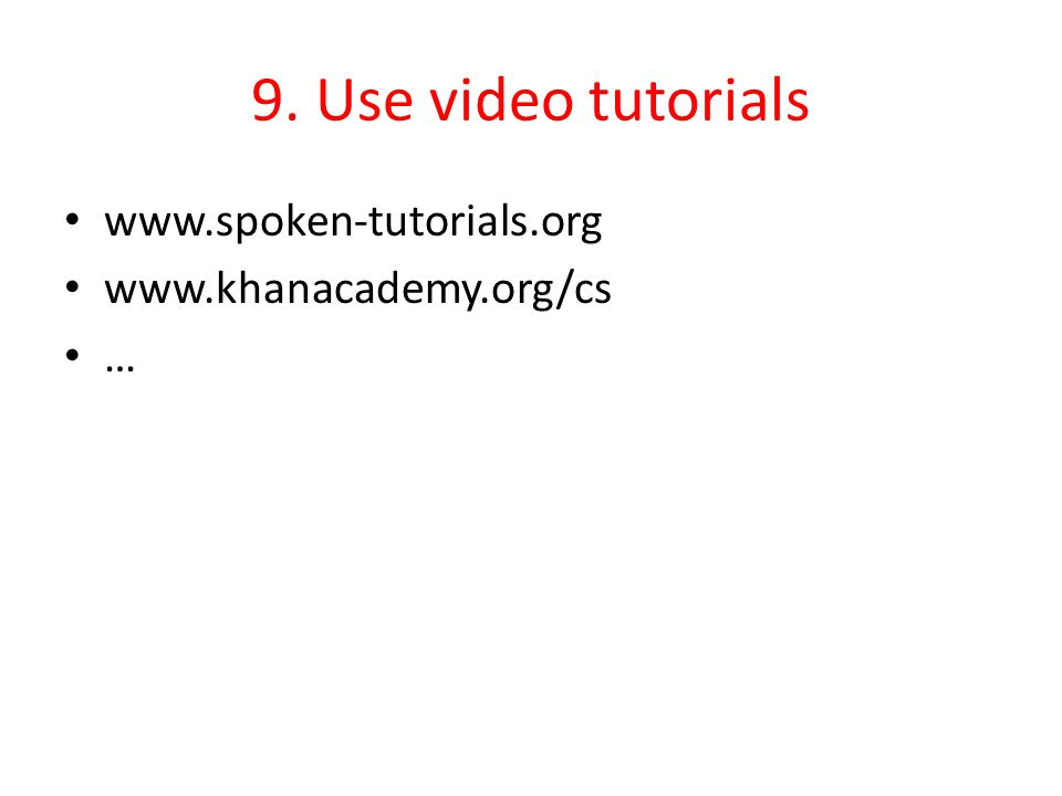 9. Use video tutorials www.spoken-tutorials.org www.khanacademy.org/cs …