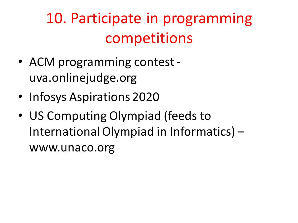 10. Participate in programming competitions ACM programming contest - uva.onlinejudge.org Infosys Aspirations 2020 US Computing Olympiad (feeds to Int
