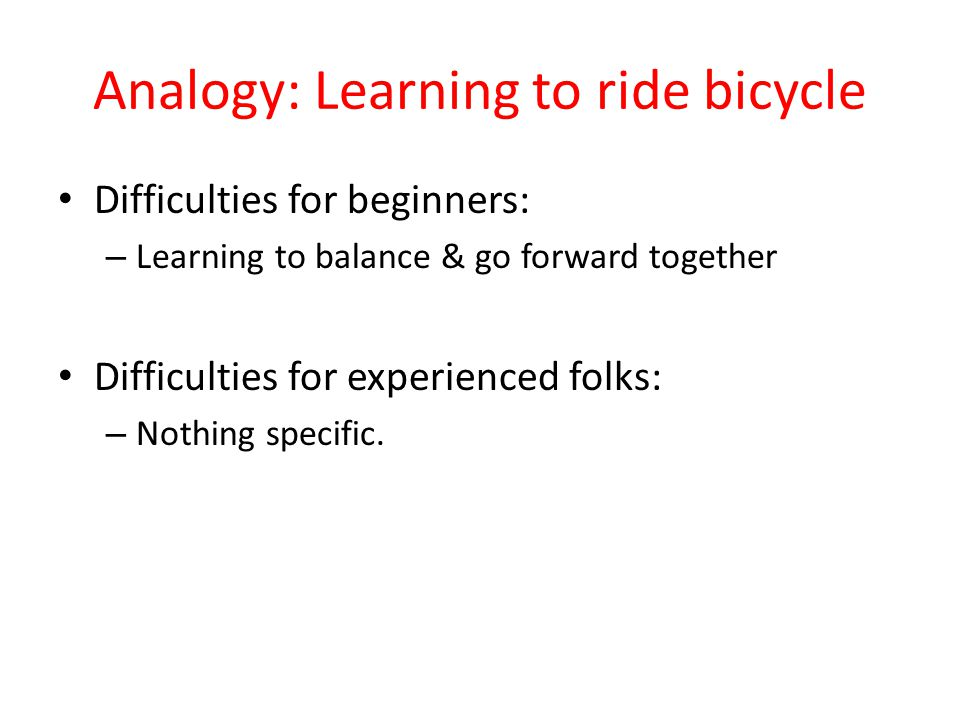Analogy: Learning to ride bicycle Difficulties for beginners: – Learning to balance & go forward together Difficulties for experienced folks: – Nothing specific.