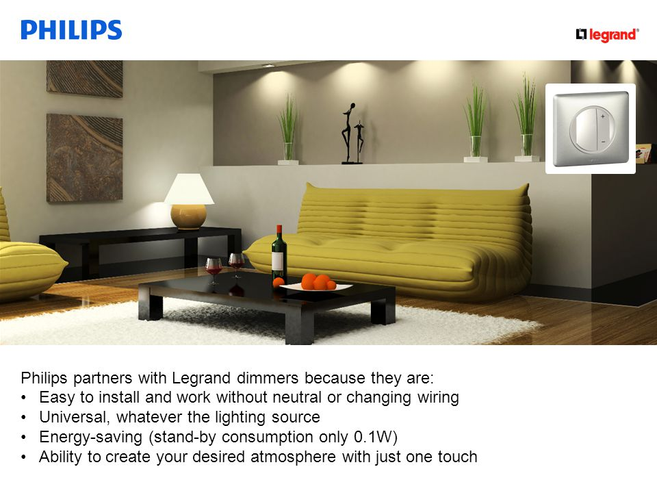 Confidential Philips partners with Legrand dimmers because they are: Easy to install and work without neutral or changing wiring Universal, whatever the lighting source Energy-saving (stand-by consumption only 0.1W) Ability to create your desired atmosphere with just one touch