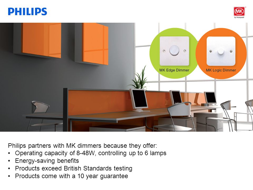 Confidential Philips partners with MK dimmers because they offer: Operating capacity of 8-48W, controlling up to 6 lamps Energy-saving benefits Products exceed British Standards testing Products come with a 10 year guarantee