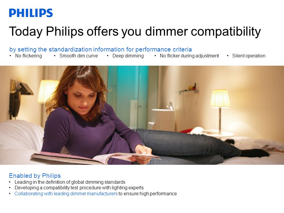 Confidential Today Philips offers you dimmer compatibility Enabled by Philips Leading in the definition of global dimming standards Developing a compatibility test procedure with lighting experts Collaborating with leading dimmer manufacturers to ensure high performance by setting the standardization information for performance criteria No flickeringSmooth dim curveDeep dimmingNo flicker during adjustmentSilent operation