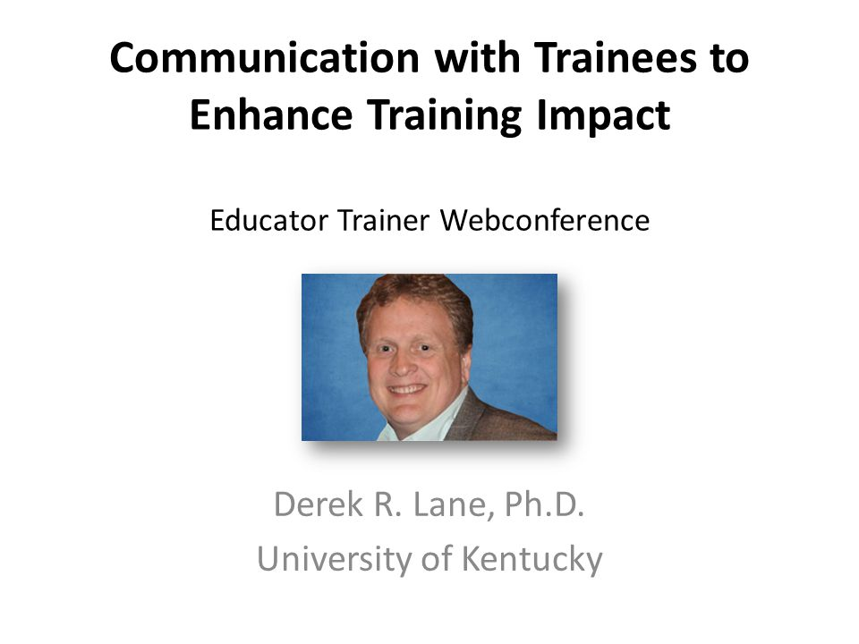 Communication with Trainees to Enhance Training Impact Educator Trainer Webconference Derek R. Lane, Ph.D. University of Kentucky
