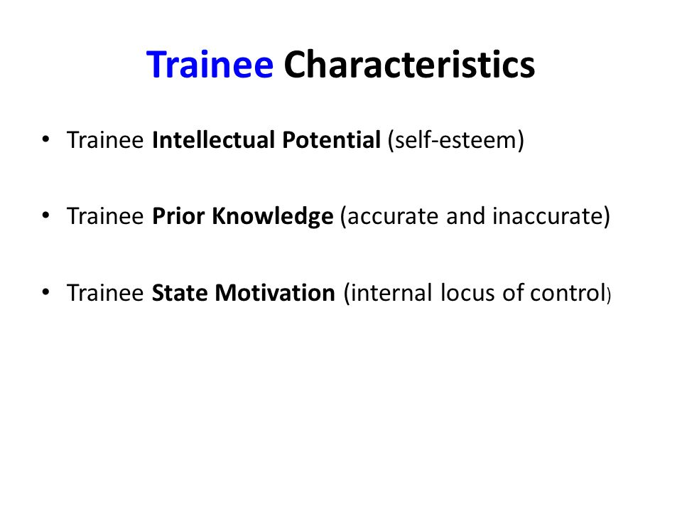 Trainee Characteristics Trainee Intellectual Potential (self-esteem) Trainee Prior Knowledge (accurate and inaccurate) Trainee State Motivation (internal locus of control )