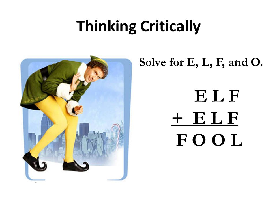 Thinking Critically E L F + E L F F O O L Solve for E, L, F, and O.