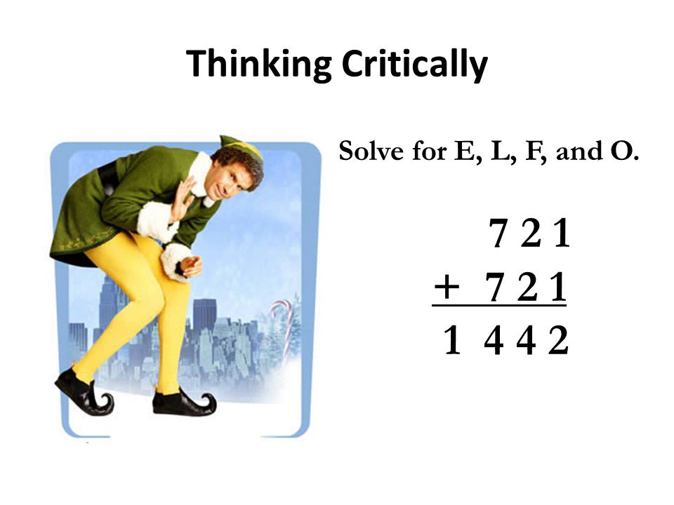 Thinking Critically Solve for E, L, F, and O. 7 2 1 + 7 2 1 1 4 4 2