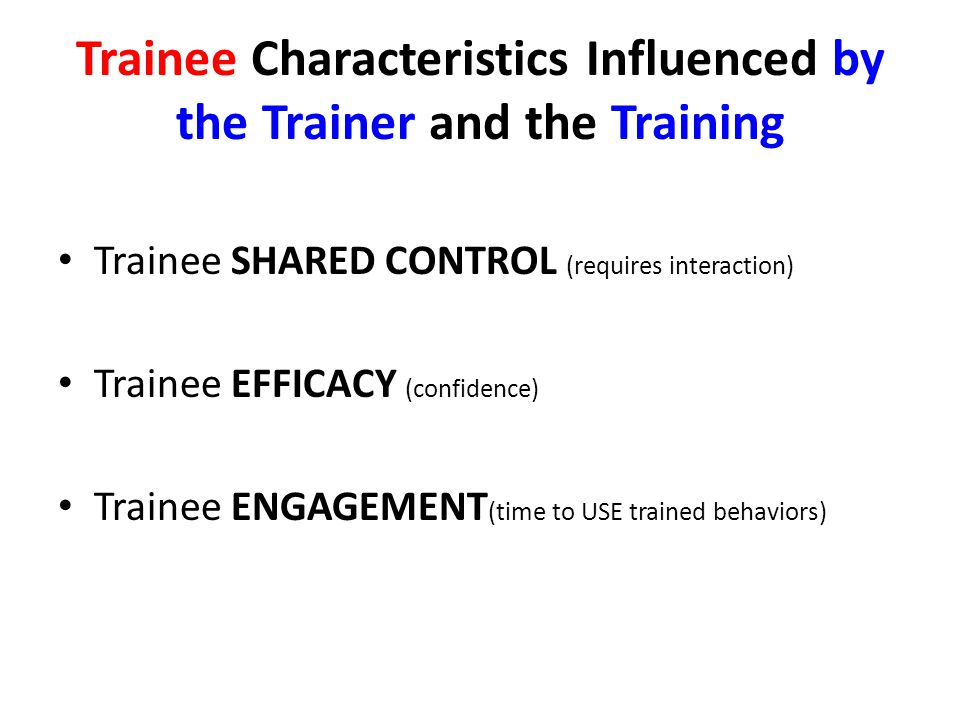 Trainee Characteristics Influenced by the Trainer and the Training Trainee SHARED CONTROL (requires interaction) Trainee EFFICACY (confidence) Trainee ENGAGEMENT (time to USE trained behaviors)