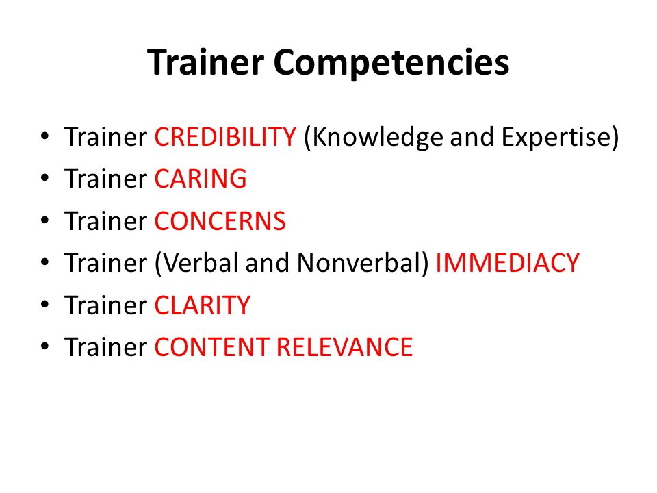 Trainer Competencies Trainer CREDIBILITY (Knowledge and Expertise) Trainer CARING Trainer CONCERNS Trainer (Verbal and Nonverbal) IMMEDIACY Trainer CLARITY Trainer CONTENT RELEVANCE