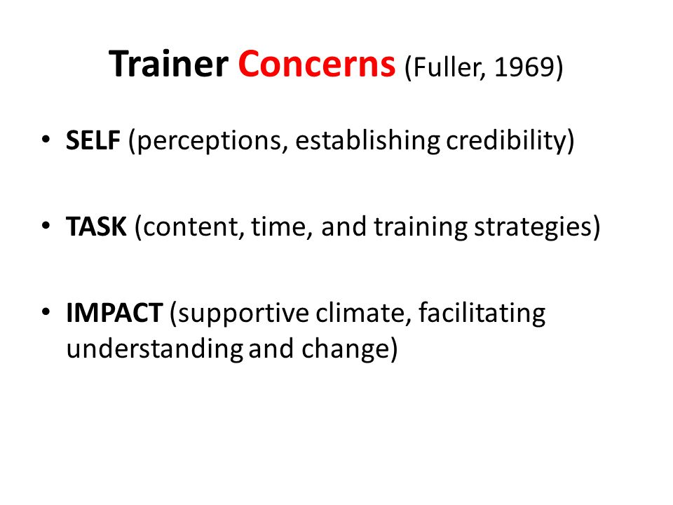 Trainer Concerns (Fuller, 1969) SELF (perceptions, establishing credibility) TASK (content, time, and training strategies) IMPACT (supportive climate, facilitating understanding and change)