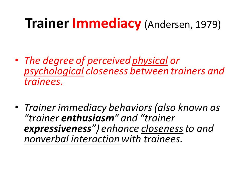Trainer Immediacy (Andersen, 1979) The degree of perceived physical or psychological closeness between trainers and trainees. Trainer immediacy behavi