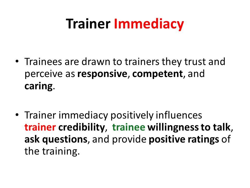 Trainer Immediacy Trainees are drawn to trainers they trust and perceive as responsive, competent, and caring.