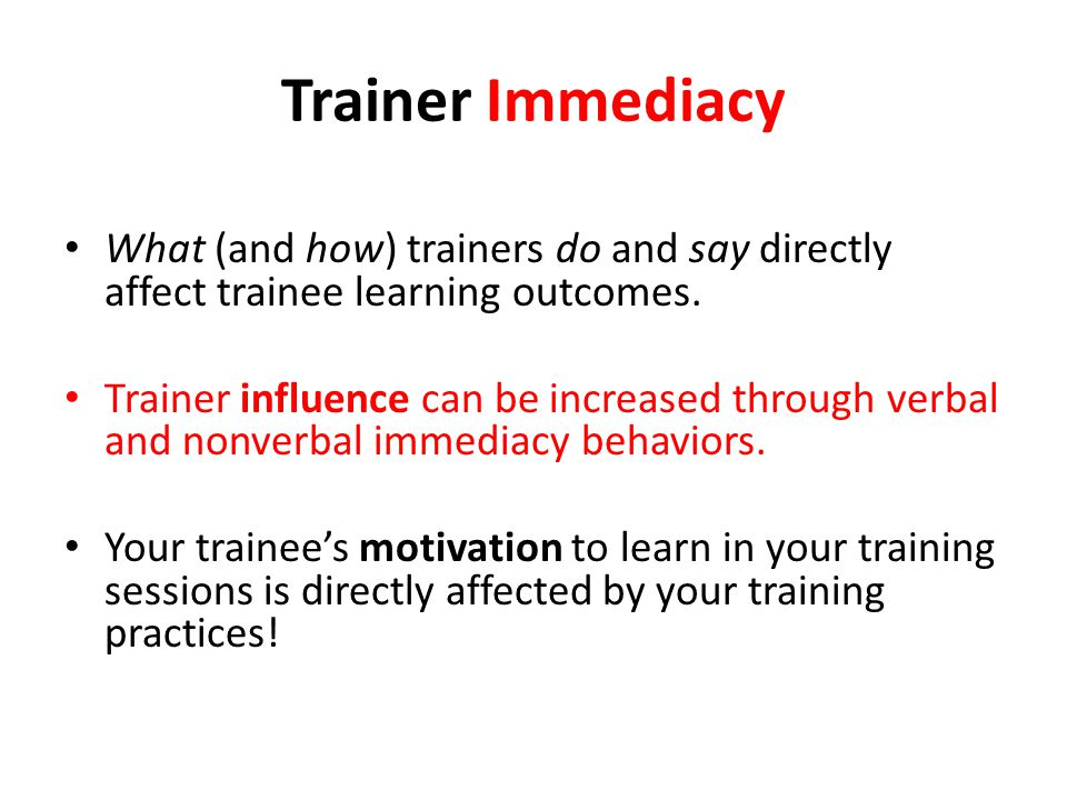 Trainer Immediacy What (and how) trainers do and say directly affect trainee learning outcomes. Trainer influence can be increased through verbal and