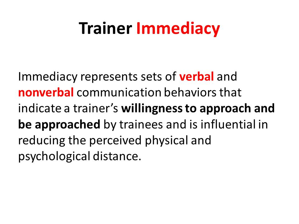 Trainer Immediacy Immediacy represents sets of verbal and nonverbal communication behaviors that indicate a trainers willingness to approach and be approached by trainees and is influential in reducing the perceived physical and psychological distance.