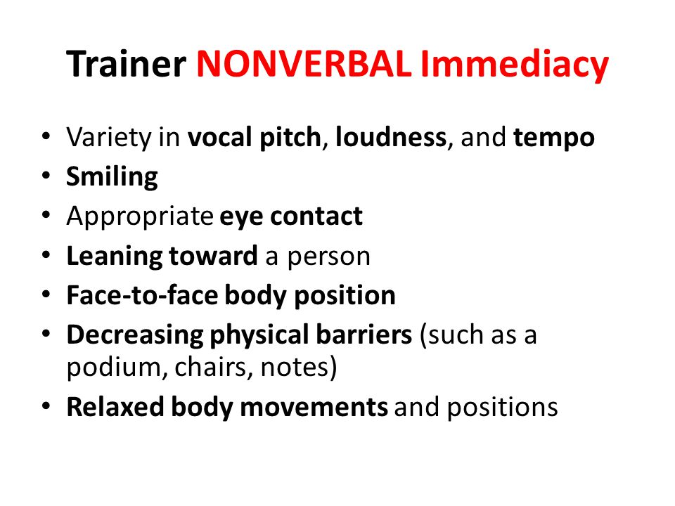 Trainer NONVERBAL Immediacy Variety in vocal pitch, loudness, and tempo Smiling Appropriate eye contact Leaning toward a person Face-to-face body posi