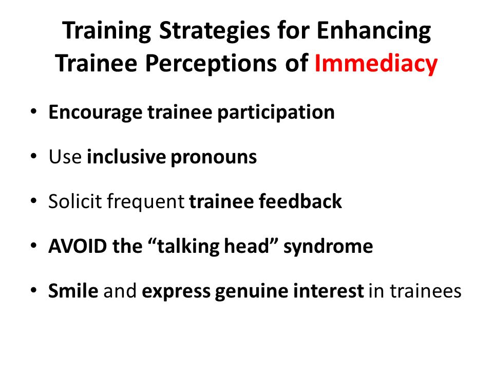 Training Strategies for Enhancing Trainee Perceptions of Immediacy Encourage trainee participation Use inclusive pronouns Solicit frequent trainee feedback AVOID the talking head syndrome Smile and express genuine interest in trainees