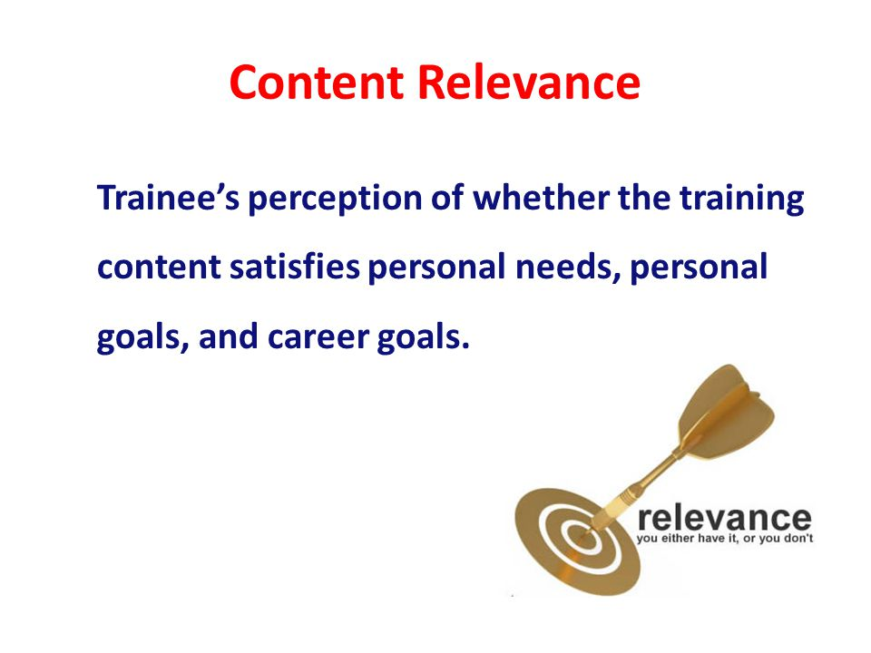 Content Relevance Trainees perception of whether the training content satisfies personal needs, personal goals, and career goals.