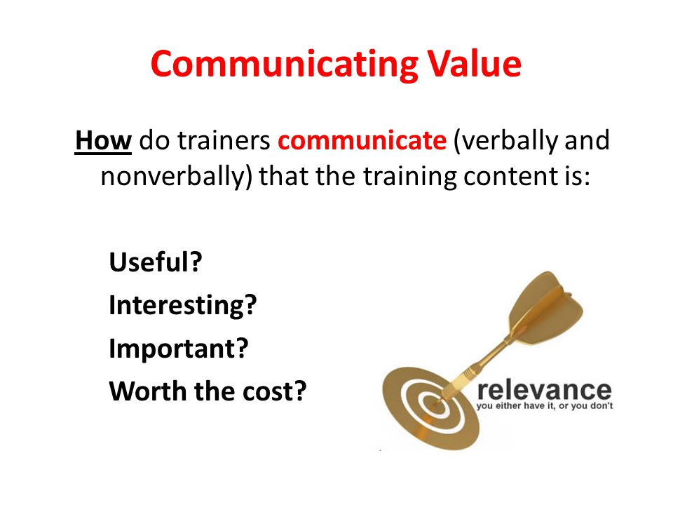 Communicating Value How do trainers communicate (verbally and nonverbally) that the training content is: Useful.