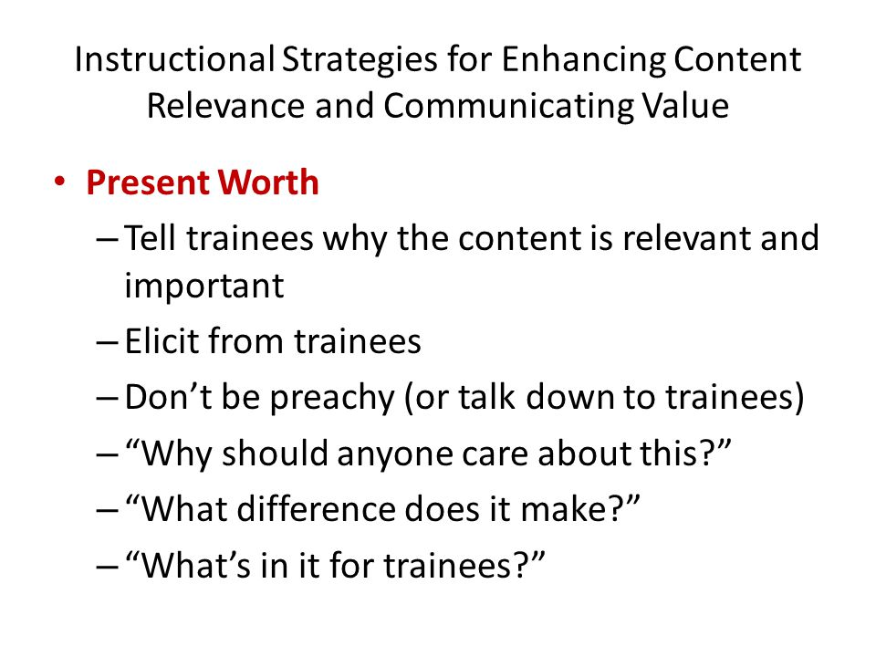 Instructional Strategies for Enhancing Content Relevance and Communicating Value Present Worth – Tell trainees why the content is relevant and importa