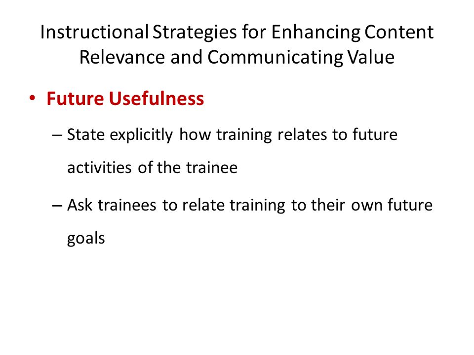 Instructional Strategies for Enhancing Content Relevance and Communicating Value Future Usefulness – State explicitly how training relates to future a