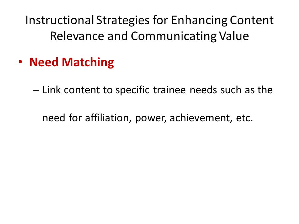 Instructional Strategies for Enhancing Content Relevance and Communicating Value Need Matching – Link content to specific trainee needs such as the ne
