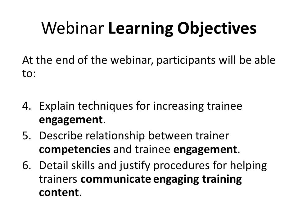 Webinar Learning Objectives At the end of the webinar, participants will be able to: 4.Explain techniques for increasing trainee engagement. 5.Describ