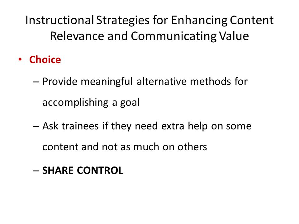 Instructional Strategies for Enhancing Content Relevance and Communicating Value Choice – Provide meaningful alternative methods for accomplishing a goal – Ask trainees if they need extra help on some content and not as much on others – SHARE CONTROL