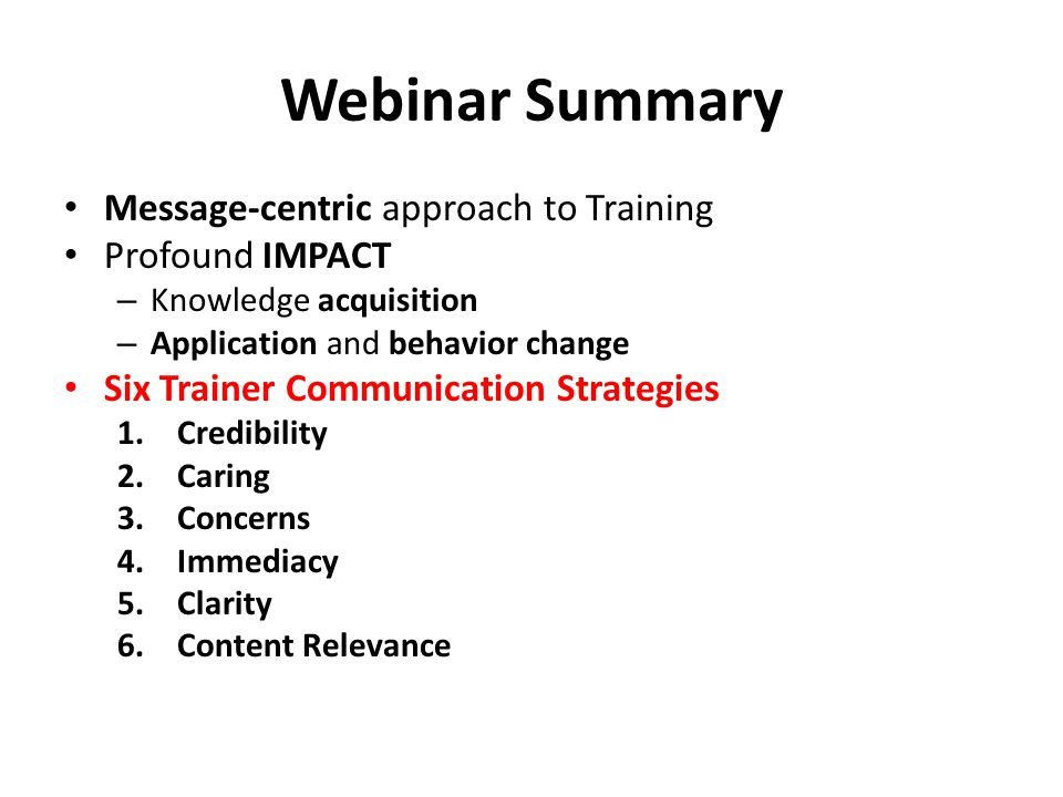 Webinar Summary Message-centric approach to Training Profound IMPACT – Knowledge acquisition – Application and behavior change Six Trainer Communication Strategies 1.Credibility 2.Caring 3.Concerns 4.Immediacy 5.Clarity 6.Content Relevance