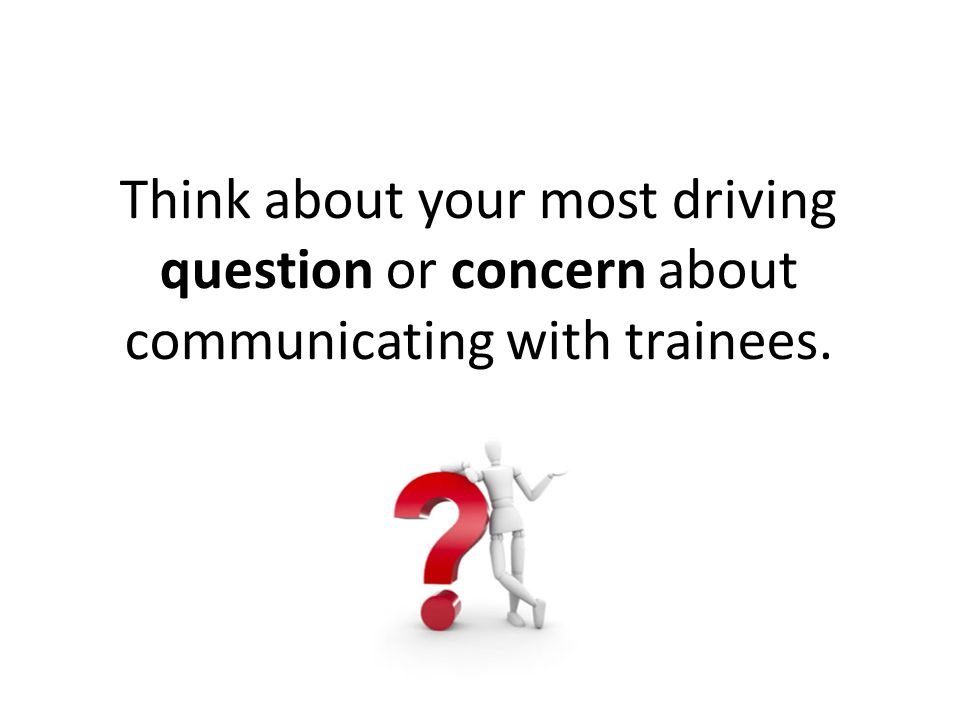 Think about your most driving question or concern about communicating with trainees.