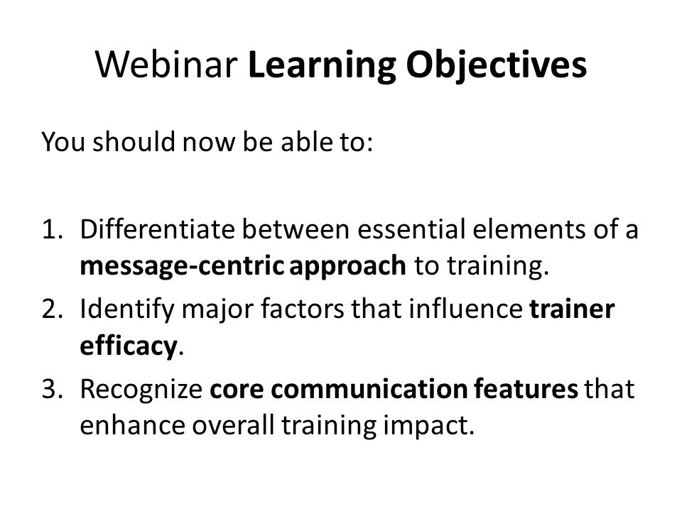 Webinar Learning Objectives You should now be able to: 1.Differentiate between essential elements of a message-centric approach to training. 2.Identif
