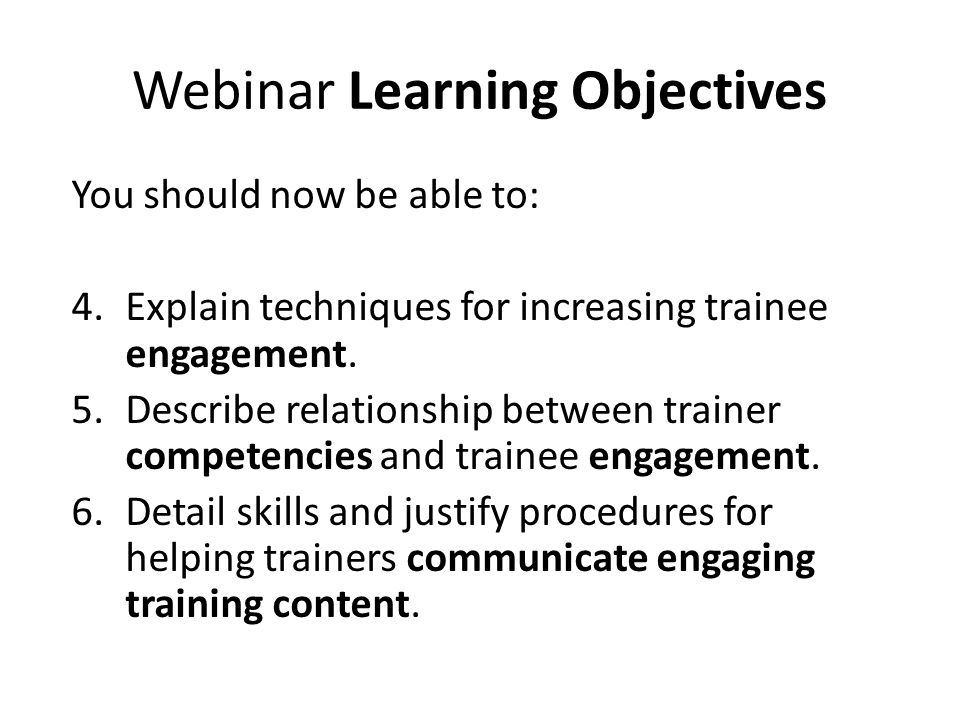 Webinar Learning Objectives You should now be able to: 4.Explain techniques for increasing trainee engagement. 5.Describe relationship between trainer