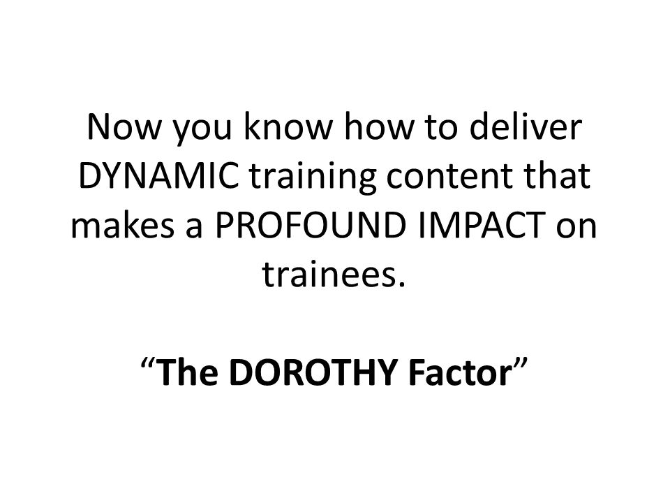 Now you know how to deliver DYNAMIC training content that makes a PROFOUND IMPACT on trainees.The DOROTHY Factor