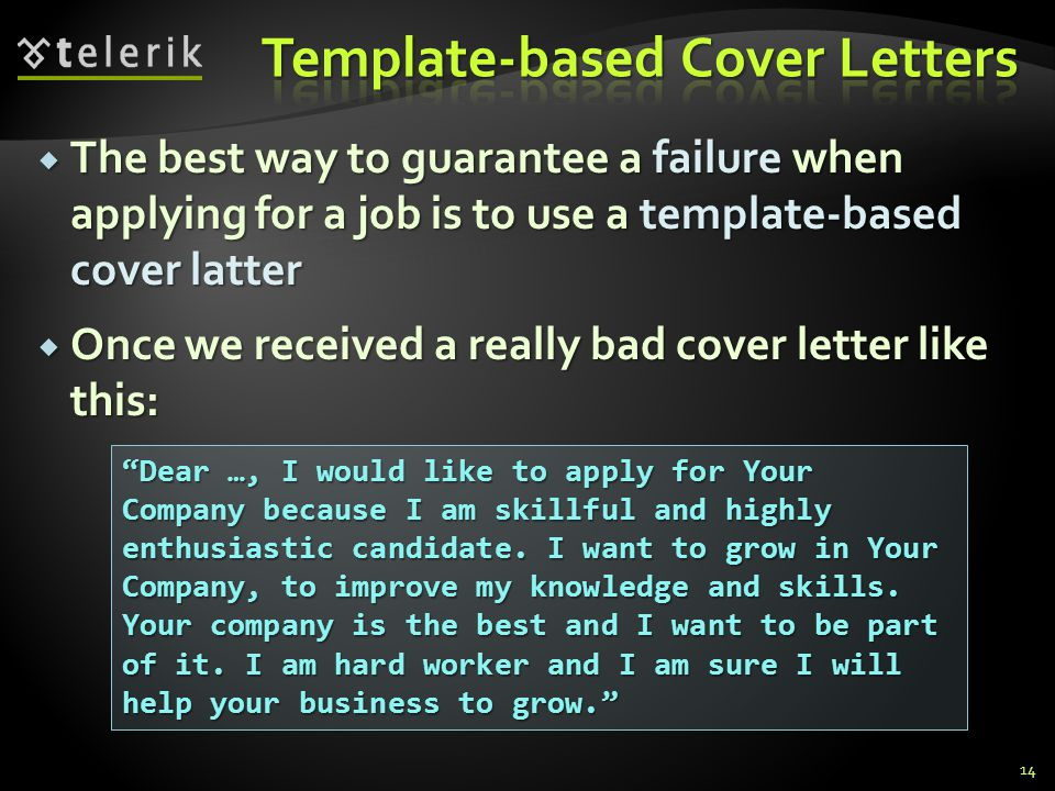 The best way to guarantee a failure when applying for a job is to use a template-based cover latter The best way to guarantee a failure when applying for a job is to use a template-based cover latter Once we received a really bad cover letter like this: Once we received a really bad cover letter like this: Dear …, I would like to apply for Your Company because I am skillful and highly enthusiastic candidate.