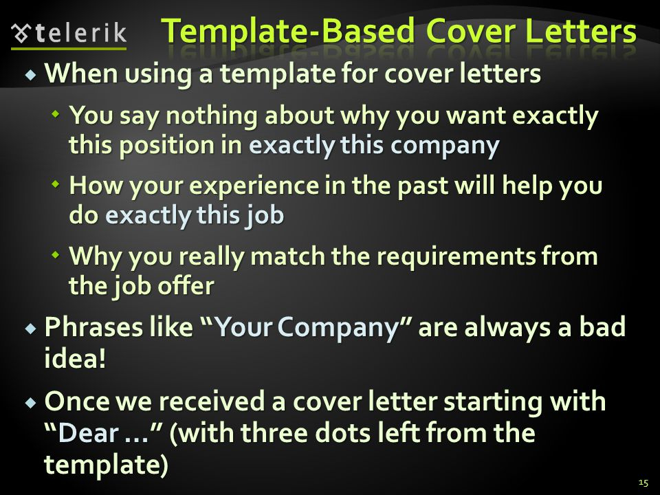 When using a template for cover letters When using a template for cover letters You say nothing about why you want exactly this position in exactly this company You say nothing about why you want exactly this position in exactly this company How your experience in the past will help you do exactly this job How your experience in the past will help you do exactly this job Why you really match the requirements from the job offer Why you really match the requirements from the job offer Phrases like Your Company are always a bad idea.