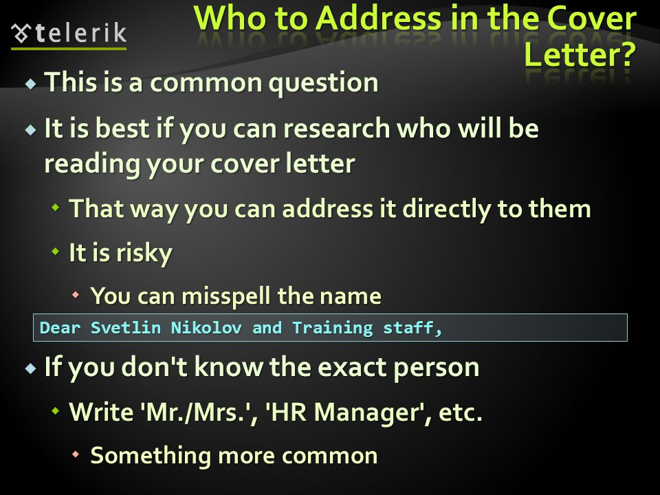This is a common question This is a common question It is best if you can research who will be reading your cover letter It is best if you can research who will be reading your cover letter That way you can address it directly to them That way you can address it directly to them It is risky It is risky You can misspell the name You can misspell the name If you don t know the exact person If you don t know the exact person Write Mr./Mrs. , HR Manager , etc.