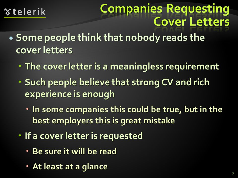 Some people think that nobody reads the cover letters Some people think that nobody reads the cover letters The cover letter is a meaningless requirement The cover letter is a meaningless requirement Such people believe that strong CV and rich experience is enough Such people believe that strong CV and rich experience is enough In some companies this could be true, but in the best employers this is great mistake In some companies this could be true, but in the best employers this is great mistake If a cover letter is requested If a cover letter is requested Be sure it will be read Be sure it will be read At least at a glance At least at a glance 7