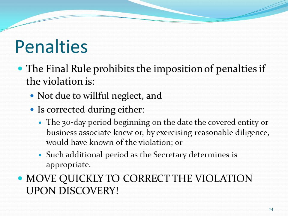 Penalties The Final Rule prohibits the imposition of penalties if the violation is: Not due to willful neglect, and Is corrected during either: The 30