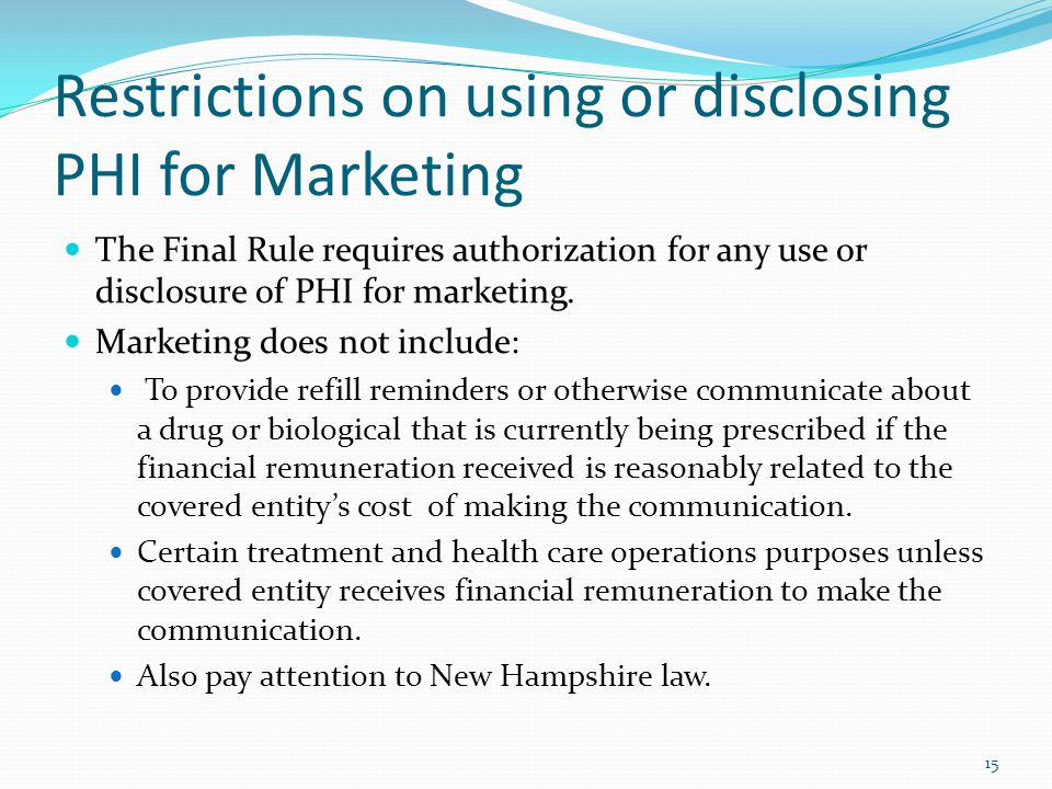 Restrictions on using or disclosing PHI for Marketing The Final Rule requires authorization for any use or disclosure of PHI for marketing. Marketing