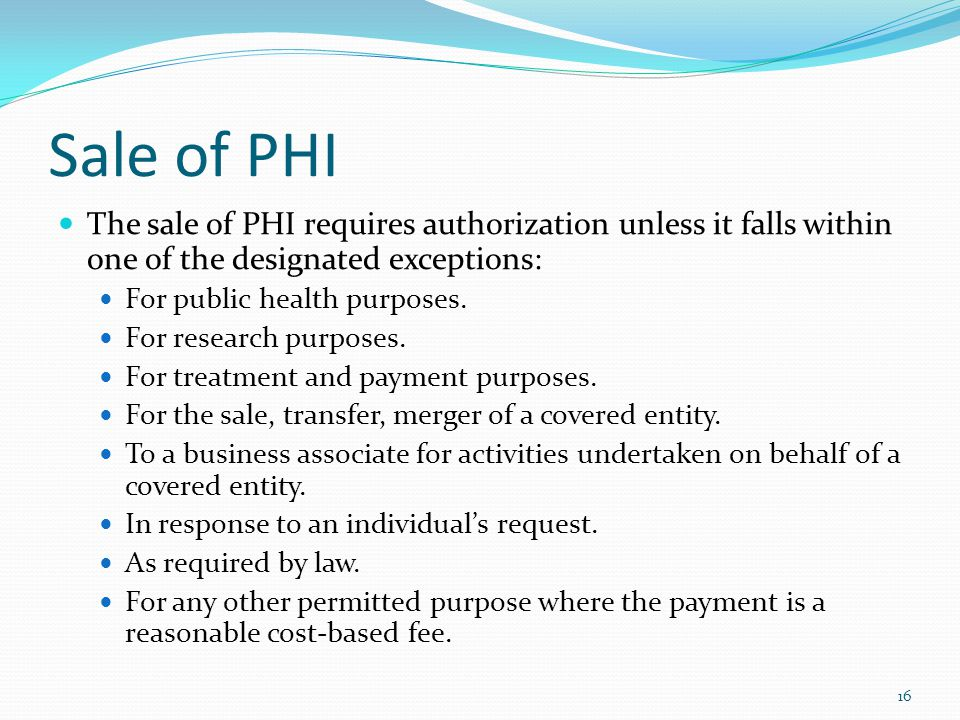 Sale of PHI The sale of PHI requires authorization unless it falls within one of the designated exceptions: For public health purposes. For research p