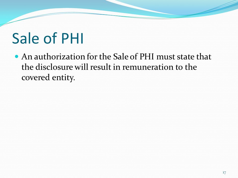 Sale of PHI An authorization for the Sale of PHI must state that the disclosure will result in remuneration to the covered entity. 17