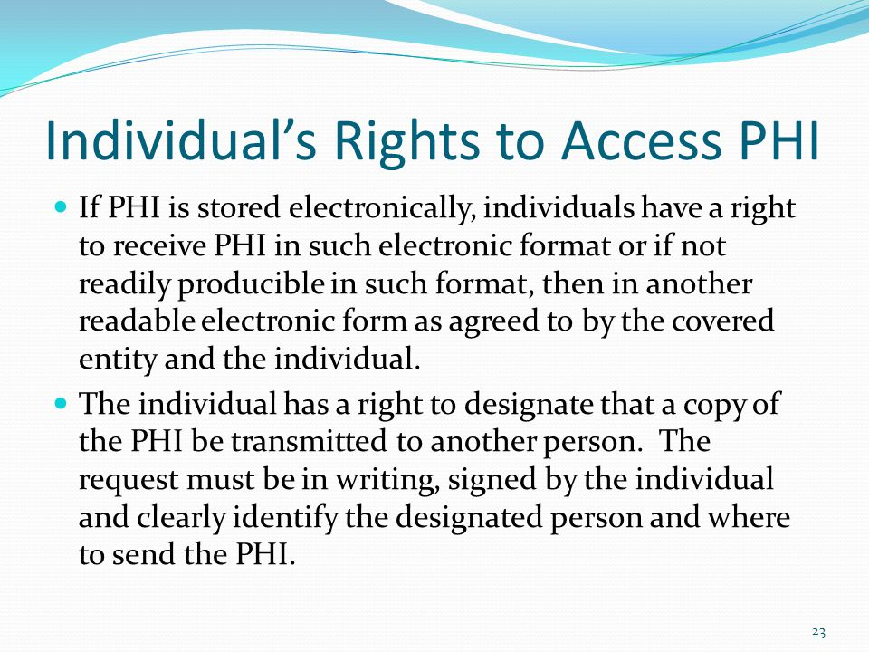 Individuals Rights to Access PHI If PHI is stored electronically, individuals have a right to receive PHI in such electronic format or if not readily