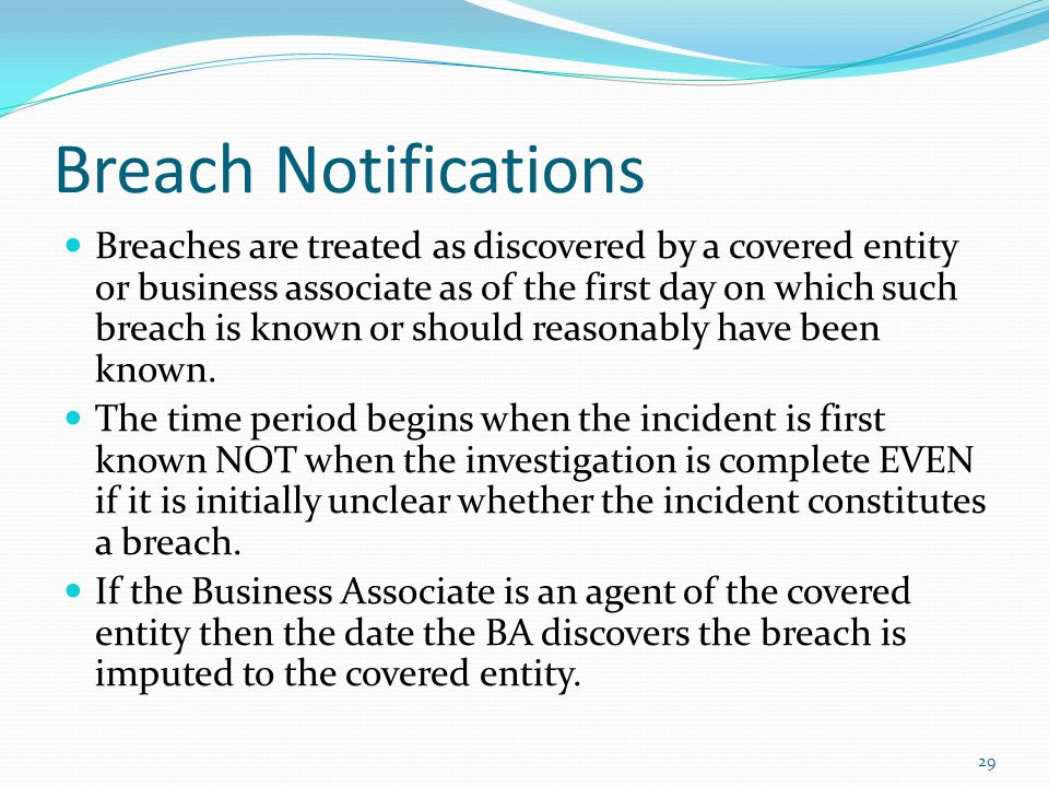 Breach Notifications Breaches are treated as discovered by a covered entity or business associate as of the first day on which such breach is known or