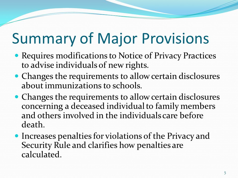 Summary of Major Provisions Requires modifications to Notice of Privacy Practices to advise individuals of new rights. Changes the requirements to all